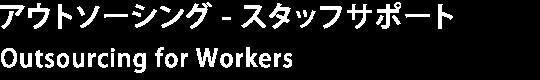 アウトソーシング - スタッフサポート Outsourcing for Workers